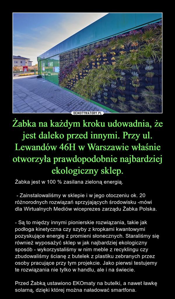Żabka na każdym kroku udowadnia, że jest daleko przed innymi. Przy ul. Lewandów 46H w Warszawie właśnie otworzyła prawdopodobnie najbardziej ekologiczny sklep. – Żabka jest w 100 % zasilana zieloną energią. - Zainstalowaliśmy w sklepie i w jego otoczeniu ok. 20 różnorodnych rozwiązań sprzyjających środowisku -mówi dla Wirtualnych Mediów wiceprezes zarządu Żabka Polska. - Są to między innymi pionierskie rozwiązania, takie jak podłoga kinetyczna czy szyby z kropkami kwantowymi pozyskujące energię z promieni słonecznych. Staraliśmy się również wyposażyć sklep w jak najbardziej ekologiczny sposób - wykorzystaliśmy w nim meble z recyklingu czy zbudowaliśmy ścianę z butelek z plastiku zebranych przez osoby pracujące przy tym projekcie. Jako pierwsi testujemy te rozwiązania nie tylko w handlu, ale i na świecie. Przed Żabką ustawiono EKOmaty na butelki, a nawet ławkę solarną, dzięki której można naładować smartfona.