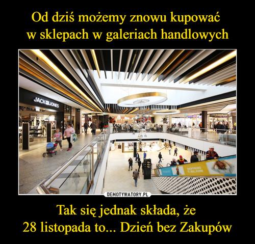 Od dziś możemy znowu kupować  w sklepach w galeriach handlowych Tak się jednak składa, że  28 listopada to... Dzień bez Zakupów