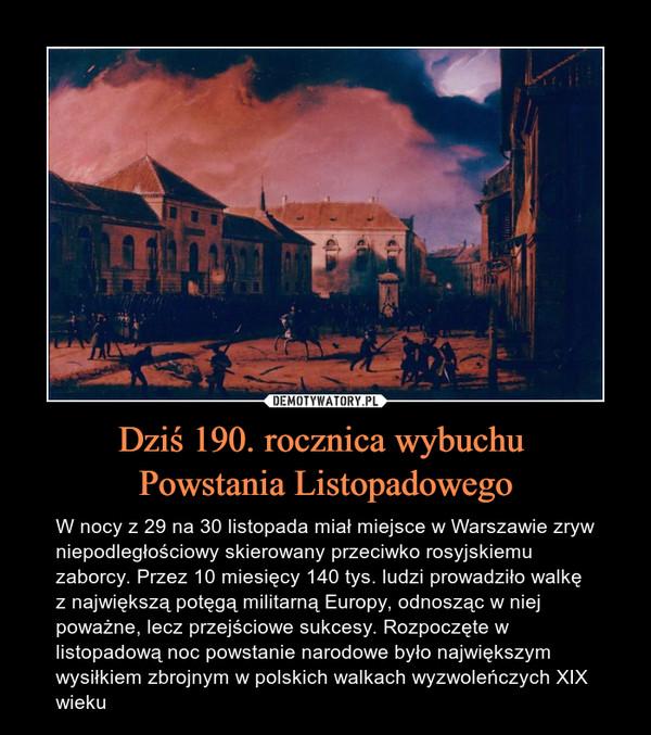 Dziś 190. rocznica wybuchu Powstania Listopadowego – W nocy z 29 na 30 listopada miał miejsce w Warszawie zryw niepodległościowy skierowany przeciwko rosyjskiemu zaborcy. Przez 10 miesięcy 140 tys. ludzi prowadziło walkę z największą potęgą militarną Europy, odnosząc w niej poważne, lecz przejściowe sukcesy. Rozpoczęte w listopadową noc powstanie narodowe było największym wysiłkiem zbrojnym w polskich walkach wyzwoleńczych XIX wieku