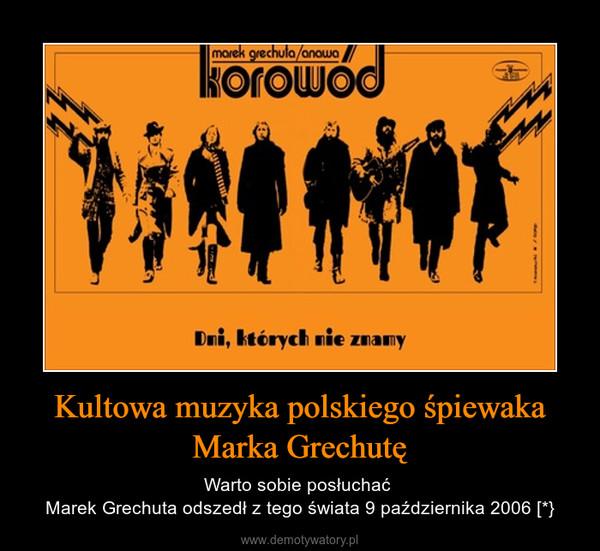 Kultowa muzyka polskiego śpiewaka Marka Grechutę – Warto sobie posłuchać Marek Grechuta odszedł z tego świata 9 października 2006 [*}