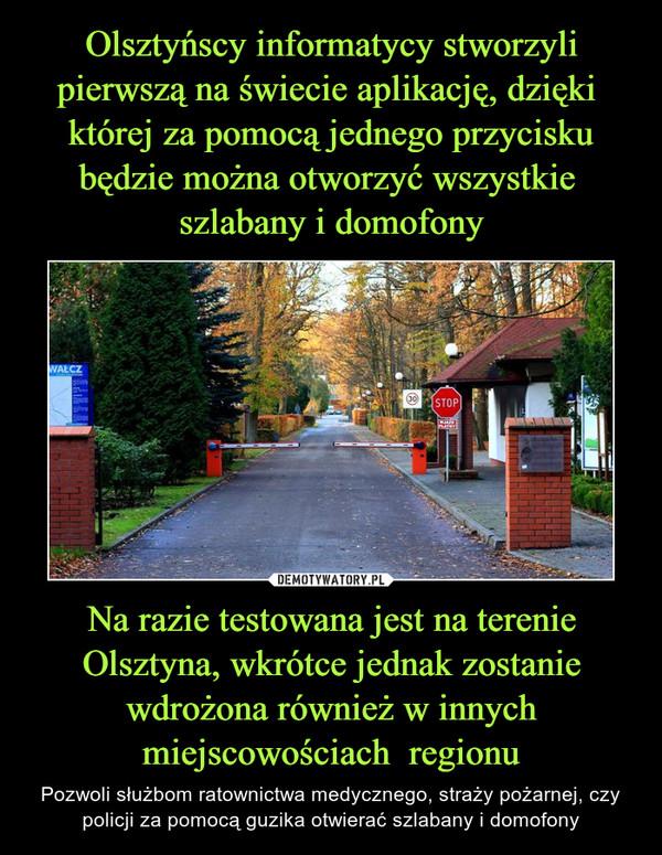 Na razie testowana jest na terenie Olsztyna, wkrótce jednak zostanie wdrożona również w innych miejscowościach  regionu – Pozwoli służbom ratownictwa medycznego, straży pożarnej, czy policji za pomocą guzika otwierać szlabany i domofony