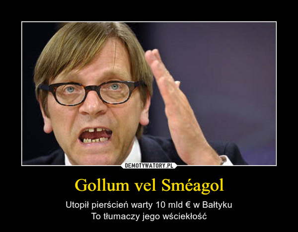 Gollum vel Sméagol – Utopił pierścień warty 10 mld € w BałtykuTo tłumaczy jego wściekłość