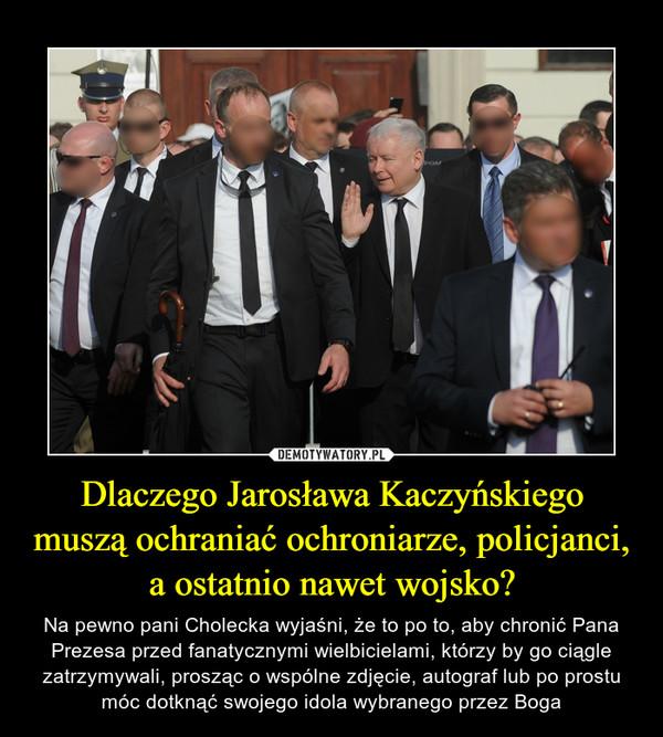 Dlaczego Jarosława Kaczyńskiego muszą ochraniać ochroniarze, policjanci, a ostatnio nawet wojsko? – Na pewno pani Cholecka wyjaśni, że to po to, aby chronić Pana Prezesa przed fanatycznymi wielbicielami, którzy by go ciągle zatrzymywali, prosząc o wspólne zdjęcie, autograf lub po prostu móc dotknąć swojego idola wybranego przez Boga