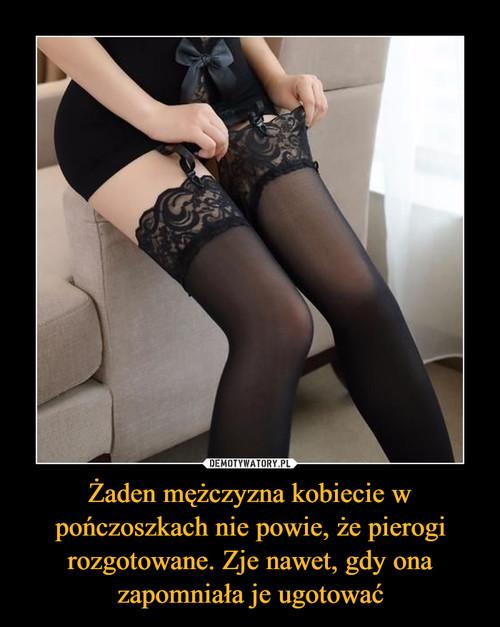 Żaden mężczyzna kobiecie w pończoszkach nie powie, że pierogi rozgotowane. Zje nawet, gdy ona zapomniała je ugotować