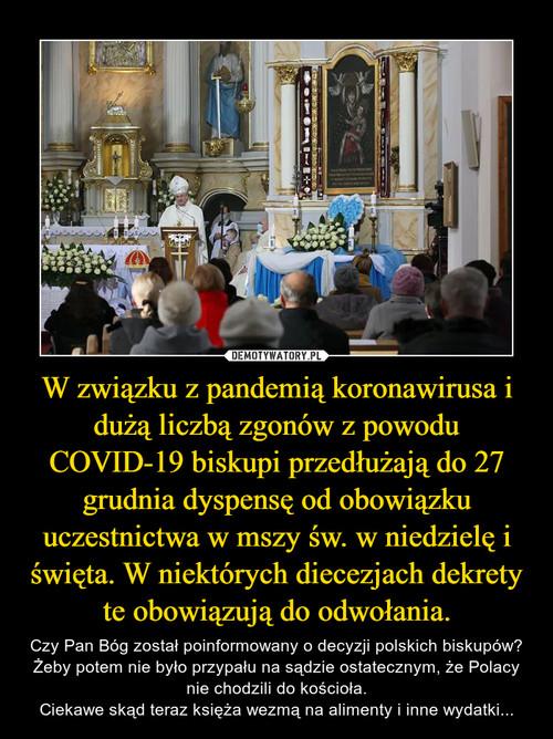 W związku z pandemią koronawirusa i dużą liczbą zgonów z powodu COVID-19 biskupi przedłużają do 27 grudnia dyspensę od obowiązku uczestnictwa w mszy św. w niedzielę i święta. W niektórych diecezjach dekrety te obowiązują do odwołania.