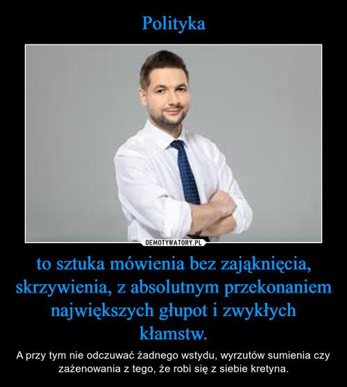 Polityka to sztuka mówienia bez zająknięcia, skrzywienia, z absolutnym przekonaniem największych głupot i zwykłych kłamstw.