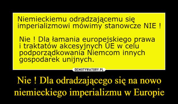 Nie ! Dla odradzającego się na nowo niemieckiego imperializmu w Europie –