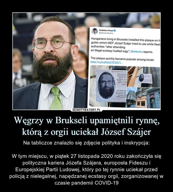 Węgrzy w Brukseli upamiętnili rynnę, którą z orgii uciekał József Szájer – Na tabliczce znalazło się zdjęcie polityka i inskrypcja:W tym miejscu, w piątek 27 listopada 2020 roku zakończyła się polityczna kariera Józefa Szájera, europosła Fideszu i Europejskiej Partii Ludowej, który po tej rynnie uciekał przed policją z nielegalnej, napędzanej ecstasy orgii, zorganizowanej w czasie pandemii COVID-19