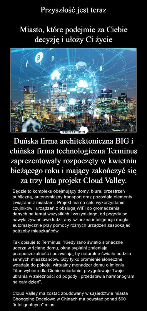 Przyszłość jest teraz  Miasto, które podejmie za Ciebie decyzję i ułoży Ci życie Duńska firma architektoniczna BIG i chińska firma technologiczna Terminus zaprezentowały rozpoczęty w kwietniu bieżącego roku i mający zakończyć się za trzy lata projekt Cloud Valley.