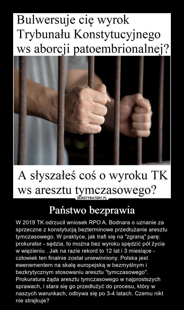 """Państwo bezprawia – W 2019 TK odrzucił wniosek RPO A. Bodnara o uznanie za sprzeczne z konstytucją bezterminowe przedłużanie aresztu tymczasowego. W praktyce, jak trafi się na """"zgraną"""" parę: prokurator - sędzia, to można bez wyroku spędzić pół życia w więzieniu . Jak na razie rekord to 12 lat i 3 miesiące - człowiek ten finalnie został uniewinniony. Polska jest ewenementem na skalę europejską w bezmyślnym i bezkrytycznym stosowaniu aresztu """"tymczasowego"""". Prokuratura żąda aresztu tymczasowego w najprostszych sprawach, i stara się go przedłużyć do procesu, który w naszych warunkach, odbywa się po 3-4 latach. Czemu nikt nie strajkuje?"""