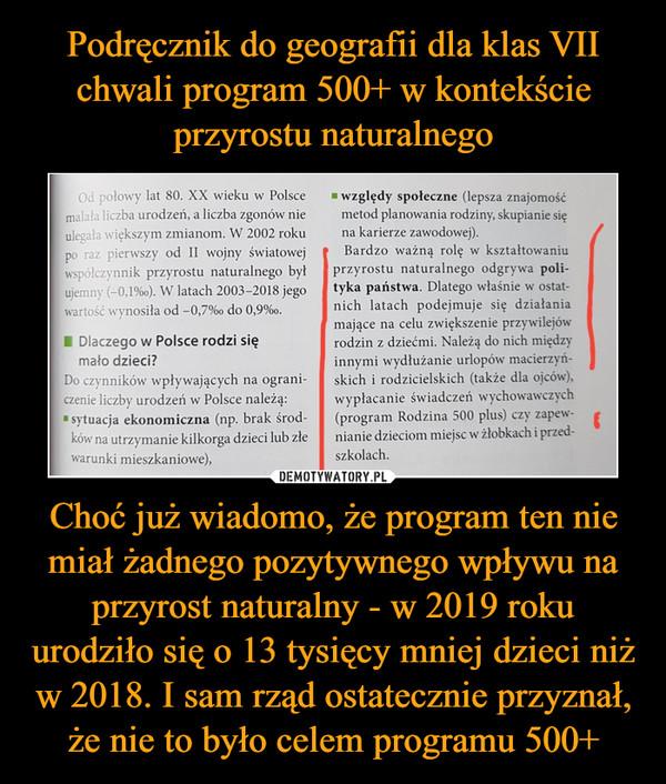 """Choć już wiadomo, że program ten nie miał żadnego pozytywnego wpływu na przyrost naturalny - w 2019 roku urodziło się o 13 tysięcy mniej dzieci niż w 2018. I sam rząd ostatecznie przyznał, że nie to było celem programu 500+ –  Podręcznik do geografii dla klas VIIchwali program 500+ w kontekścieprzyrostu naturalnegoOd połowy lat 80. XX wieku w Polsce względy społeczne (lepsza znajomośćmalała liczba urodzeń, a liczba zgonów nieulegała większym zmianom. W 2002 rokupo raz pierwszy od II wojny światowejwspółczynnik przyrostu naturalnego byłujemny (-0,1%0). W latach 2003-2018 jegowartość wynosiła od -0,7%o do 0,9%o.I Dlaczego w Polsce rodzi sięmało dzieci?Do czynników wpływających na ograni-czenie liczby urodzeń w Polsce należą:""""sytuacja ekonomiczna (np. brak środ-ków na utrzymanie kilkorga dzieci lub złewarunki mieszkaniowe),metod planowania rodziny, skupianie sięna karierze zawodowej).Bardzo ważną rolę w kształtowaniuprzyrostu naturalnego odgrywa poli-tyka państwa. Dlatego właśnie w ostat-nich latach podejmuje się działaniamające na celu zwiększenie przywilejówrodzin z dziećmi. Należą do nich międzyinnymi wydłużanie urlopów macierzyń-skich i rodzicielskich (także dla ojców),wypłacanie świadczeń wychowawczych(program Rodzina 500 plus) czy zapew-nianie dzieciom miejsc w żłobkach i przed-szkolach.DEMOTYWATORY.PLChoć już wiadomo, że program ten niemiał żadnego pozytywnego wpływu naprzyrost naturalny - w 2019 rokuurodziło się o 13 tysięcy mniej dzieci niżw 2018. I sam rząd ostatecznie przyznał,że nie to było celem programu 500+"""