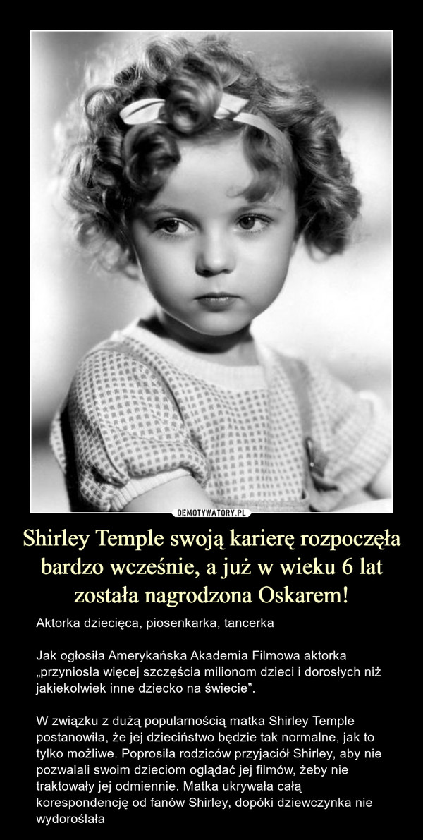 """Shirley Temple swoją karierę rozpoczęła bardzo wcześnie, a już w wieku 6 lat została nagrodzona Oskarem! – Aktorka dziecięca, piosenkarka, tancerkaJak ogłosiła Amerykańska Akademia Filmowa aktorka """"przyniosła więcej szczęścia milionom dzieci i dorosłych niż jakiekolwiek inne dziecko na świecie"""".W związku z dużą popularnością matka Shirley Temple postanowiła, że jej dzieciństwo będzie tak normalne, jak to tylko możliwe. Poprosiła rodziców przyjaciół Shirley, aby nie pozwalali swoim dzieciom oglądać jej filmów, żeby nie traktowały jej odmiennie. Matka ukrywała całą korespondencję od fanów Shirley, dopóki dziewczynka nie wydoroślała"""