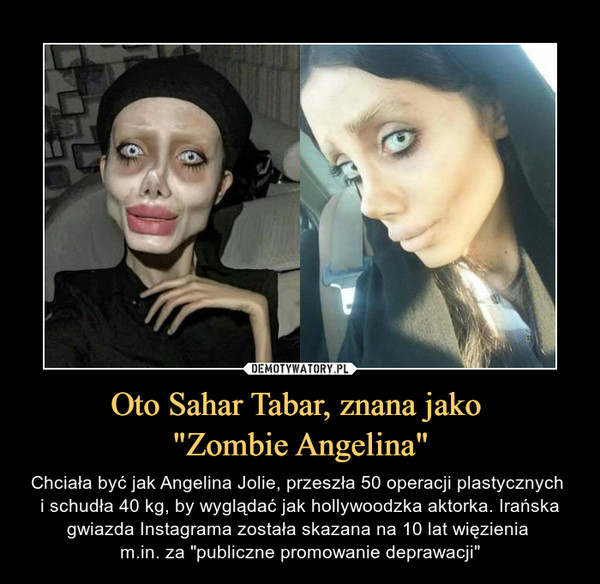 """Oto Sahar Tabar, znana jako """"Zombie Angelina"""" – Chciała być jak Angelina Jolie, przeszła 50 operacji plastycznych i schudła 40 kg, by wyglądać jak hollywoodzka aktorka. Irańska gwiazda Instagrama została skazana na 10 lat więzienia m.in. za """"publiczne promowanie deprawacji"""""""