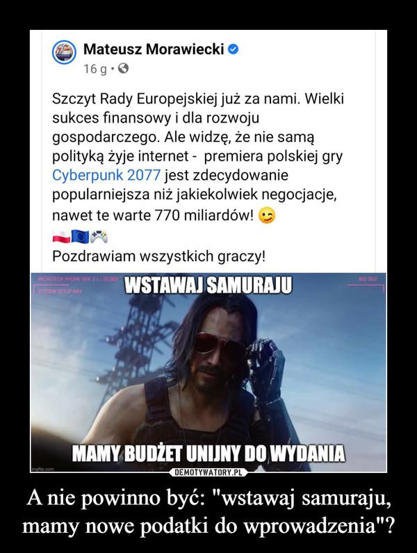 """A nie powinno być: """"wstawaj samuraju, mamy nowe podatki do wprowadzenia""""? –  Szczyt Rady Europejskiej już za nami. Wielki sukces finansowy i dla rozwoju gospodarczego. Ale widzę, że nie samą polityką żyje internet -  premiera polskiej gry Cyberpunk 2077 jest zdecydowanie popularniejsza niż jakiekolwiek negocjacje, nawet te warte 770 miliardów!"""