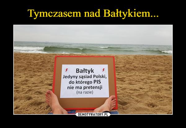 –  Bałtyk  Jedyny sąsiad Polski, do którego PIS nie ma pretensji (na razie)