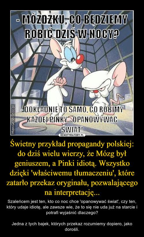 Świetny przykład propagandy polskiej: do dziś wielu wierzy, że Mózg był geniuszem, a Pinki idiotą. Wszystko dzięki 'właściwemu tłumaczeniu', które zatarło przekaz oryginału, pozwalającego na interpretację...