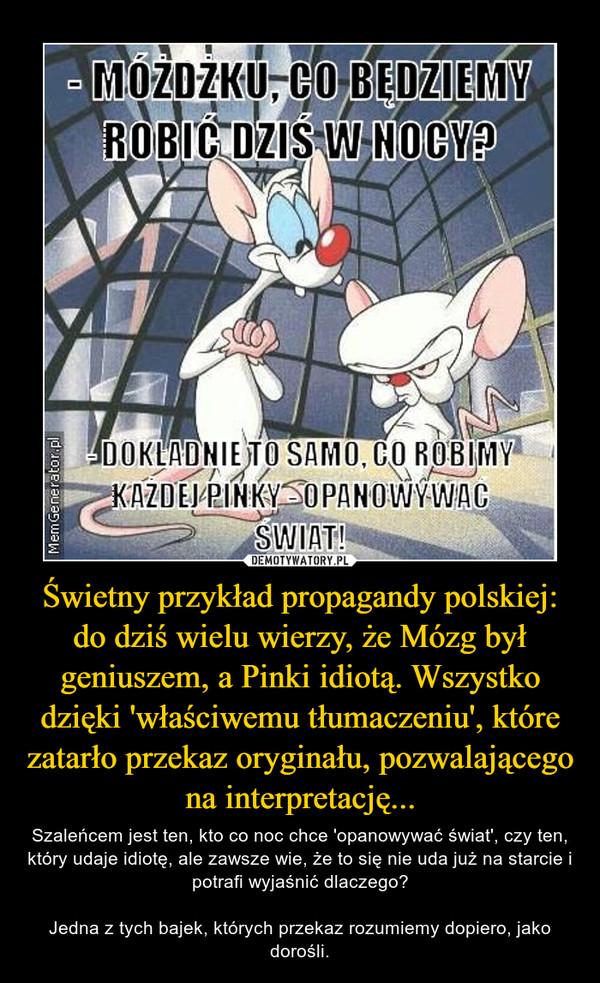 Świetny przykład propagandy polskiej:do dziś wielu wierzy, że Mózg był geniuszem, a Pinki idiotą. Wszystko dzięki 'właściwemu tłumaczeniu', które zatarło przekaz oryginału, pozwalającego na interpretację... – Szaleńcem jest ten, kto co noc chce 'opanowywać świat', czy ten, który udaje idiotę, ale zawsze wie, że to się nie uda już na starcie i potrafi wyjaśnić dlaczego?Jedna z tych bajek, których przekaz rozumiemy dopiero, jako dorośli.
