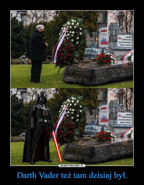 Darth Vader też tam dzisiaj był.