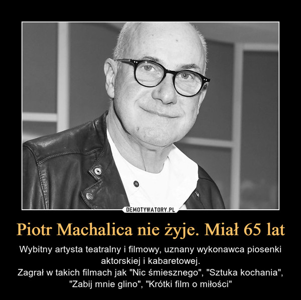 """Piotr Machalica nie żyje. Miał 65 lat – Wybitny artysta teatralny i filmowy, uznany wykonawca piosenki aktorskiej i kabaretowej.Zagrał w takich filmach jak """"Nic śmiesznego"""", """"Sztuka kochania"""", """"Zabij mnie glino"""", """"Krótki film o miłości"""""""