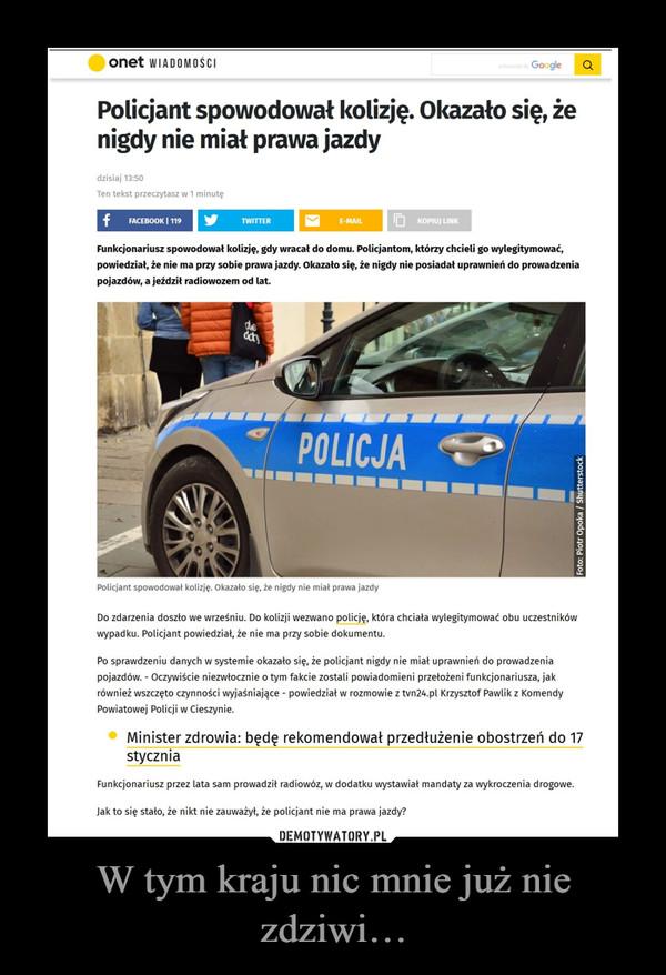 W tym kraju nic mnie już nie zdziwi… –  onet WIADOMOŚCI Policjant spowodował kolizję. Okazało się, że nigdy nie miał prawa jazdy dzisiaj 13:50 Ten tekst przeczytasz w 1 minutę Funkcjonariusz spowodował kolizję, gdy wracał do domu. Policjantom, którzy chcieli go wylegitymować, powiedział, że nie ma przy sobie prawa jazdy. Okazało się, że nigdy nie posiadał uprawnień do prowadzenia pojazdów, a jeździł radiowozem od lat. Policjant spowodował kolizję. Okazało się, że nigdy nie miał prawa jazdy Do zdarzenia doszło we wrześniu. Do kolizji wezwano policję, która chciała wylegitymować obu uczestników wypadku. Policjant powiedział, że nie ma przy sobie dokumentu. Po sprawdzeniu danych w systemie okazało się, że policjant nigdy nie miał uprawnień do prowadzenia pojazdów. - Oczywiście niezwłocznie o tym fakcie zostali powiadomieni przełożeni funkcjonariusza, jak również wszczęto czynności wyjaśniające - powiedział w rozmowie z tvn24.pl Krzysztof Pawlik z Komendy Powiatowej Policji w Cieszynie. Minister zdrowia: będę rekomendował przedłużenie obostrzeń do 17 stycznia Funkcjonariusz przez lata sam prowadził radiowóz, w dodatku wystawiał mandaty za wykroczenia drogowe. Jak to się stało, że nikt nie zauważył, że policjant nie ma prawa jazdy?