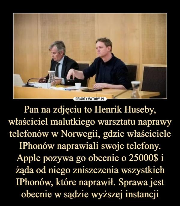 Pan na zdjęciu to Henrik Huseby, właściciel malutkiego warsztatu naprawy telefonów w Norwegii, gdzie właściciele IPhonów naprawiali swoje telefony. Apple pozywa go obecnie o 25000$ i żąda od niego zniszczenia wszystkich IPhonów, które naprawił. Sprawa jest obecnie w sądzie wyższej instancji –