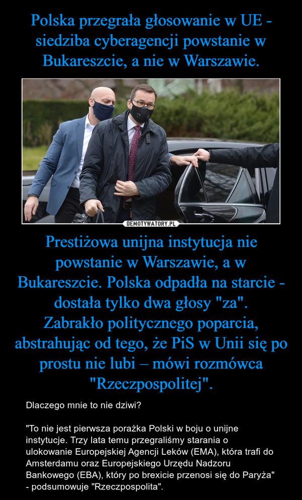 """Prestiżowa unijna instytucja nie powstanie w Warszawie, a w Bukareszcie. Polska odpadła na starcie - dostała tylko dwa głosy """"za"""".Zabrakło politycznego poparcia, abstrahując od tego, że PiS w Unii się po prostu nie lubi – mówi rozmówca """"Rzeczpospolitej"""". – Dlaczego mnie to nie dziwi?""""To nie jest pierwsza porażka Polski w boju o unijne instytucje. Trzy lata temu przegraliśmy starania o ulokowanie Europejskiej Agencji Leków (EMA), która trafi do Amsterdamu oraz Europejskiego Urzędu Nadzoru Bankowego (EBA), który po brexicie przenosi się do Paryża"""" - podsumowuje """"Rzeczpospolita""""."""