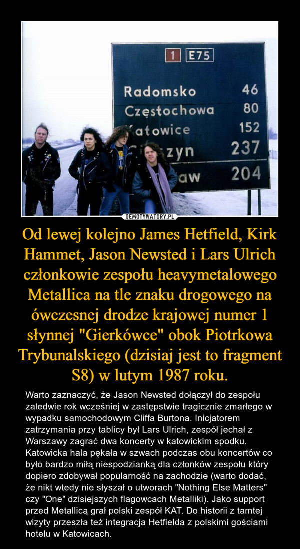 """Od lewej kolejno James Hetfield, Kirk Hammet, Jason Newsted i Lars Ulrich członkowie zespołu heavymetalowego Metallica na tle znaku drogowego na ówczesnej drodze krajowej numer 1 słynnej """"Gierkówce"""" obok Piotrkowa Trybunalskiego (dzisiaj jest to fragment S8) w lutym 1987 roku. – Warto zaznaczyć, że Jason Newsted dołączył do zespołu zaledwie rok wcześniej w zastępstwie tragicznie zmarłego w wypadku samochodowym Cliffa Burtona. Inicjatorem zatrzymania przy tablicy był Lars Ulrich, zespół jechał z Warszawy zagrać dwa koncerty w katowickim spodku. Katowicka hala pękała w szwach podczas obu koncertów co było bardzo miłą niespodzianką dla członków zespołu który dopiero zdobywał popularność na zachodzie (warto dodać, że nikt wtedy nie słyszał o utworach """"Nothing Else Matters"""" czy """"One"""" dzisiejszych flagowcach Metalliki). Jako support przed Metallicą grał polski zespół KAT. Do historii z tamtej wizyty przeszła też integracja Hetfielda z polskimi gościami hotelu w Katowicach."""