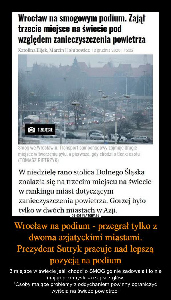 """Wrocław na podium - przegrał tylko z dwoma azjatyckimi miastami.Prezydent Sutryk pracuje nad lepszą pozycją na podium – 3 miejsce w świecie jeśli chodzi o SMOG go nie zadowala i to nie mając przemysłu - czapki z głów.""""Osoby mające problemy z oddychaniem powinny ograniczyć wyjścia na świeże powietrze"""" Wrocław na smogowym podium. Zająłtrzecie miejsce na świecie podwzględem zanieczyszczenia powietrzaKarolina Kijek, Marcin Hołubowicz 13 grudnia 2020  15:031 ZDJĘCIESmog we Wroclawiu. Transport samochodowy zajmuje drugiemiejsce w tworzeniu pyłu, a pierwsze, gdy chodzi o tlenki azotu(TOMASZ PIETRZYK)W niedzielę rano stolica Dolnego Śląskaznalazła się na trzecim miejscu na świeciew rankingu miast dotyczącymzanieczyszczenia powietrza. Gorzej byłotylko w dwóch miastach w Azji."""