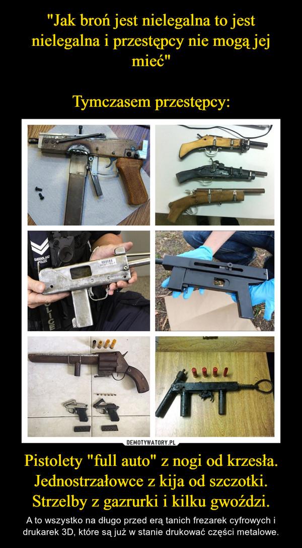 """Pistolety """"full auto"""" z nogi od krzesła.Jednostrzałowce z kija od szczotki.Strzelby z gazrurki i kilku gwoździ. – A to wszystko na długo przed erą tanich frezarek cyfrowych i drukarek 3D, które są już w stanie drukować części metalowe."""