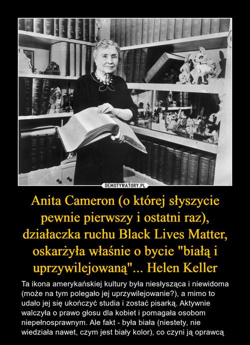 """Anita Cameron (o której słyszycie pewnie pierwszy i ostatni raz), działaczka ruchu Black Lives Matter, oskarżyła właśnie o bycie """"białą i uprzywilejowaną""""... Helen Keller"""