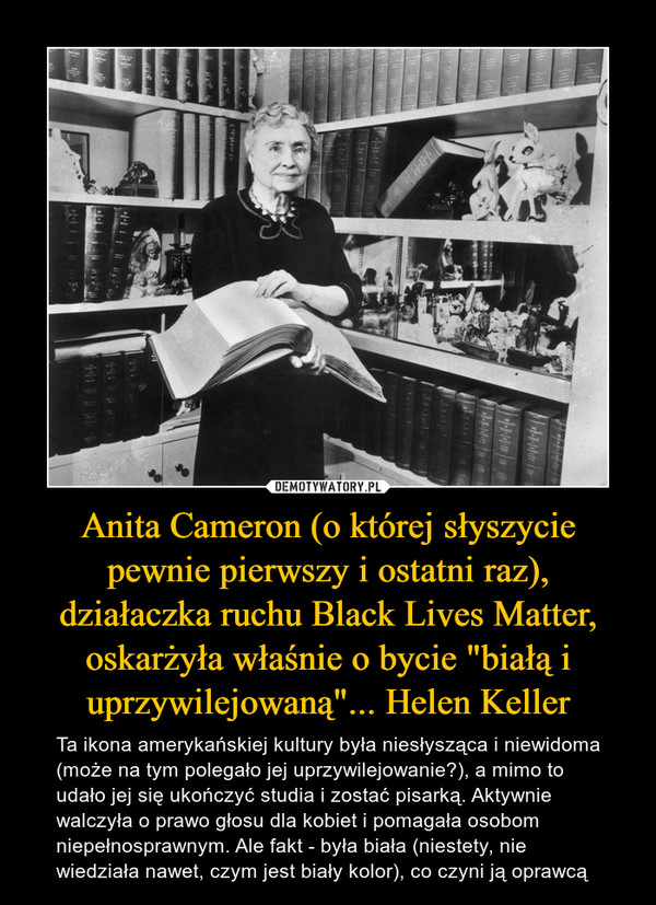 """Anita Cameron (o której słyszycie pewnie pierwszy i ostatni raz), działaczka ruchu Black Lives Matter, oskarżyła właśnie o bycie """"białą i uprzywilejowaną""""... Helen Keller – Ta ikona amerykańskiej kultury była niesłysząca i niewidoma (może na tym polegało jej uprzywilejowanie?), a mimo to udało jej się ukończyć studia i zostać pisarką. Aktywnie walczyła o prawo głosu dla kobiet i pomagała osobom niepełnosprawnym. Ale fakt - była biała (niestety, nie wiedziała nawet, czym jest biały kolor), co czyni ją oprawcą"""