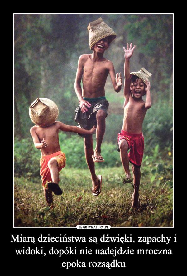 Miarą dzieciństwa są dźwięki, zapachy i widoki, dopóki nie nadejdzie mroczna epoka rozsądku –