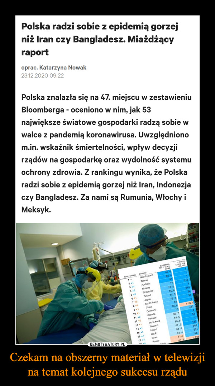 Czekam na obszerny materiał w telewizji na temat kolejnego sukcesu rządu –  Polska znalazła się na 47. miejscu w zestawieniu Bloomberga - oceniono w nim, jak 53 największe światowe gospodarki radzą sobie w walce z pandemią koronawirusa. Uwzględniono m.in. wskaźnik śmiertelności, wpływ decyzji rządów na gospodarkę oraz wydolność systemu ochrony zdrowia. Z rankingu wynika, że Polska radzi sobie z epidemią gorzej niż Iran, Indonezja czy Bangladesz. Za nami są Rumunia, Włochy i Meksyk.