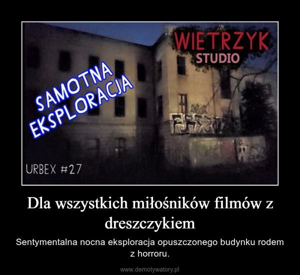 Dla wszystkich miłośników filmów z dreszczykiem – Sentymentalna nocna eksploracja opuszczonego budynku rodem z horroru.