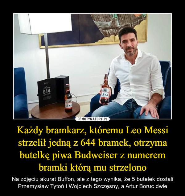 Każdy bramkarz, któremu Leo Messi strzelił jedną z 644 bramek, otrzyma butelkę piwa Budweiser z numerem bramki którą mu strzelono – Na zdjęciu akurat Buffon, ale z tego wynika, że 5 butelek dostali Przemysław Tytoń i Wojciech Szczęsny, a Artur Boruc dwie
