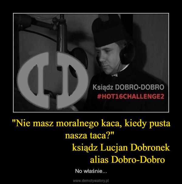 """""""Nie masz moralnego kaca, kiedy pusta nasza taca?""""                         ksiądz Lucjan Dobronek                             alias Dobro-Dobro – No właśnie..."""