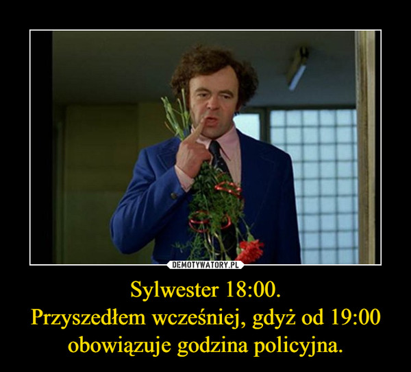 Sylwester 18:00.Przyszedłem wcześniej, gdyż od 19:00 obowiązuje godzina policyjna. –