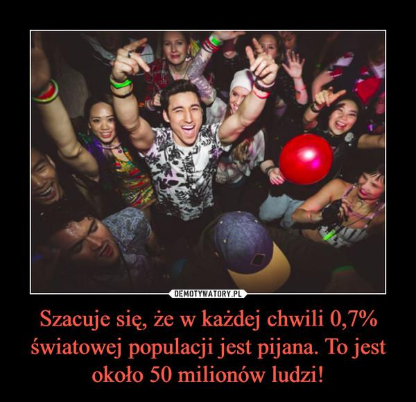 Szacuje się, że w każdej chwili 0,7% światowej populacji jest pijana. To jest około 50 milionów ludzi! –