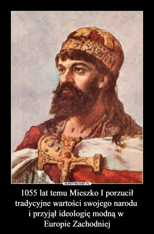 1055 lat temu Mieszko I porzucił tradycyjne wartości swojego narodu  i przyjął ideologię modną w  Europie Zachodniej