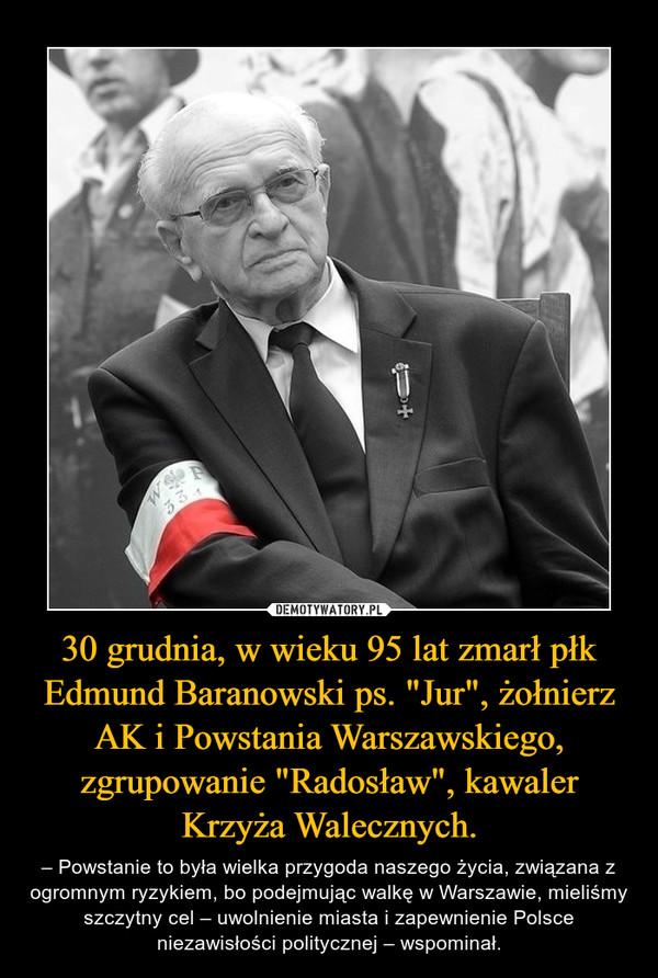 """30 grudnia, w wieku 95 lat zmarł płk Edmund Baranowski ps. """"Jur"""", żołnierz AK i Powstania Warszawskiego, zgrupowanie """"Radosław"""", kawaler Krzyża Walecznych. – – Powstanie to była wielka przygoda naszego życia, związana z ogromnym ryzykiem, bo podejmując walkę w Warszawie, mieliśmy szczytny cel – uwolnienie miasta i zapewnienie Polsce niezawisłości politycznej – wspominał."""