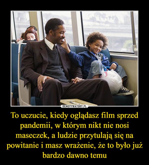 To uczucie, kiedy oglądasz film sprzed pandemii, w którym nikt nie nosi maseczek, a ludzie przytulają się na powitanie i masz wrażenie, że to było już bardzo dawno temu –