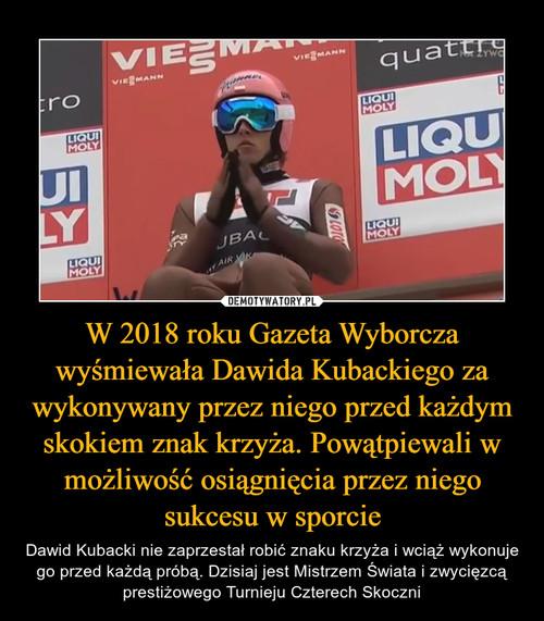 W 2018 roku Gazeta Wyborcza wyśmiewała Dawida Kubackiego za wykonywany przez niego przed każdym skokiem znak krzyża. Powątpiewali w możliwość osiągnięcia przez niego sukcesu w sporcie