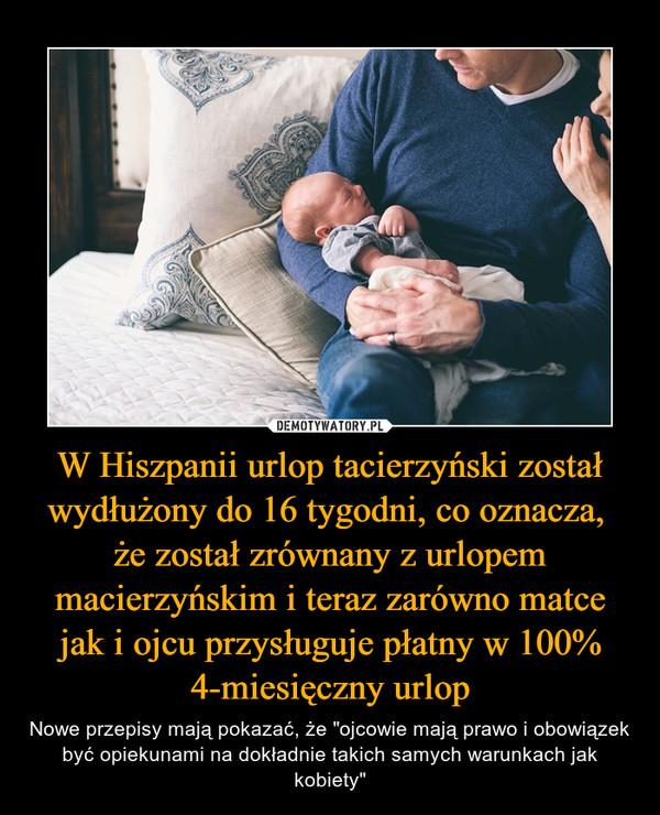 """W Hiszpanii urlop tacierzyński został wydłużony do 16 tygodni, co oznacza, że został zrównany z urlopem macierzyńskim i teraz zarówno matce jak i ojcu przysługuje płatny w 100% 4-miesięczny urlop – Nowe przepisy mają pokazać, że """"ojcowie mają prawo i obowiązek być opiekunami na dokładnie takich samych warunkach jak kobiety"""""""