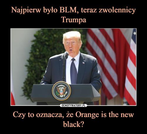 Najpierw było BLM, teraz zwolennicy Trumpa Czy to oznacza, że Orange is the new black?