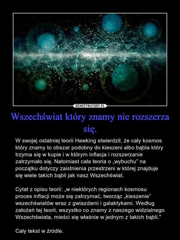 """Wszechświat który znamy nie rozszerza się. – W swojej ostatniej teorii Hawking stwierdził, że cały kosmos który znamy to obszar podobny do kieszeni albo bąbla który trzyma się w kupie i w którym inflacja i rozszerzanie zatrzymało się. Natomiast cała teoria o """"wybuchu"""" na początku dotyczy zaistnienia przestrzeni w której znajduje się wiele takich bąbli jak nasz Wszechświat.Cytat z opisu teorii: """"w niektórych regionach kosmosu proces inflacji może się zatrzymać, tworząc """"kieszenie"""" wszechświatów wraz z gwiazdami i galaktykami. Według założeń tej teorii, wszystko co znamy z naszego widzialnego Wszechświata, mieści się właśnie w jednym z takich bąbli.""""Cały tekst w źródle."""