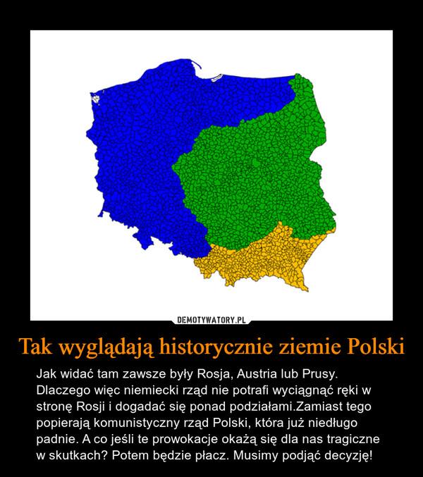 Tak wyglądają historycznie ziemie Polski – Jak widać tam zawsze były Rosja, Austria lub Prusy. Dlaczego więc niemiecki rząd nie potrafi wyciągnąć ręki w stronę Rosji i dogadać się ponad podziałami.Zamiast tego popierają komunistyczny rząd Polski, która już niedługo padnie. A co jeśli te prowokacje okażą się dla nas tragiczne w skutkach? Potem będzie płacz. Musimy podjąć decyzję!
