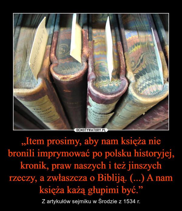 """""""Item prosimy, aby nam księża nie bronili imprymować po polsku historyjej, kronik, praw naszych i też jinszych rzeczy, a zwłaszcza o Bibliją. (...) A nam księża każą głupimi być."""" – Z artykułów sejmiku w Środzie z 1534 r."""
