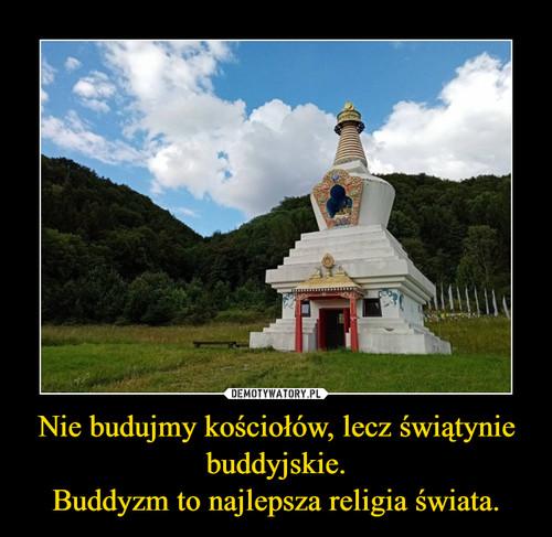 Nie budujmy kościołów, lecz świątynie buddyjskie. Buddyzm to najlepsza religia świata.