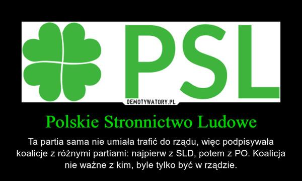 Polskie Stronnictwo Ludowe – Ta partia sama nie umiała trafić do rządu, więc podpisywała koalicje z różnymi partiami: najpierw z SLD, potem z PO. Koalicja nie ważne z kim, byle tylko być w rządzie.