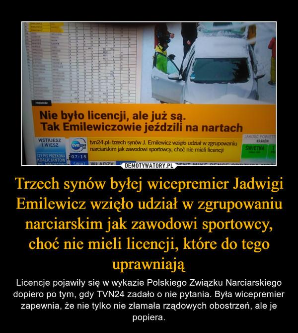 Trzech synów byłej wicepremier Jadwigi Emilewicz wzięło udział w zgrupowaniu narciarskim jak zawodowi sportowcy, choć nie mieli licencji, które do tego uprawniają – Licencje pojawiły się w wykazie Polskiego Związku Narciarskiego dopiero po tym, gdy TVN24 zadało o nie pytania. Była wicepremier zapewnia, że nie tylko nie złamała rządowych obostrzeń, ale je popiera.